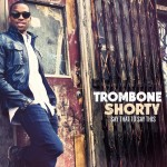 Trombone Shorty: Trombone Shorty – Say That To Say This